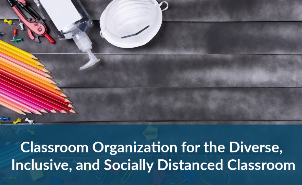 Classroom Organization for the Diverse, Inclusive, and Socially-Distanced Classroom